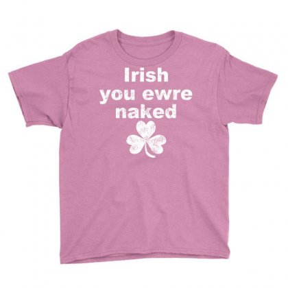 Irish You Were Naked Funny T Shirt Youth Tee Designed By Rita