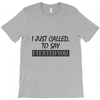 Called You To Say I Texted T-shirt Designed By Rita