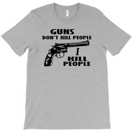 Guns Don't Kill People, I Kill People T Shirt T-shirt Designed By Rita