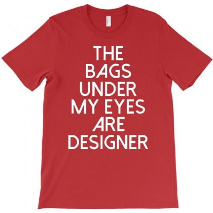 The Bags Under My Eyes Are Designer Fashion Humor Funny T-shirt Designed By Cuser388