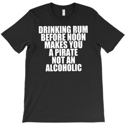 Drinking Before Noon Makes You A Pirate Not An Alcoholic T-shirt Designed By Budi