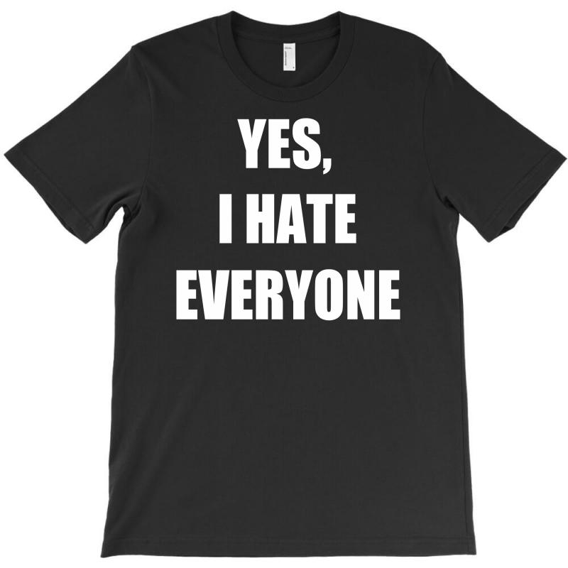 Yes I Hate Everyone T-shirt | Artistshot