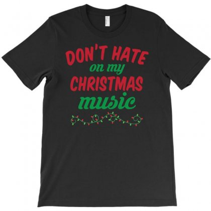 Don't Hate On My Christmas Music T-shirt Designed By Mdk Art