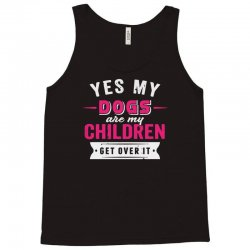 yes dogs are my children. get over it Tank Top | Artistshot