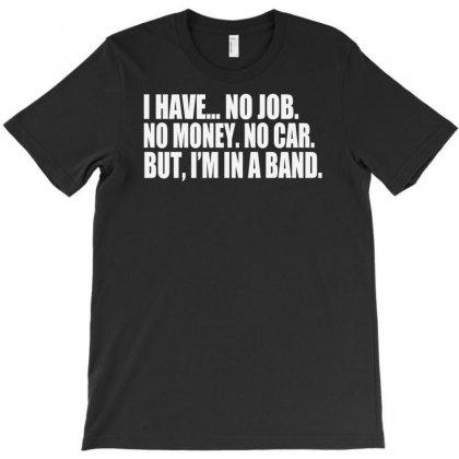 No Job No Money No Car I Have A Band Musician T-shirt Designed By Mdk Art
