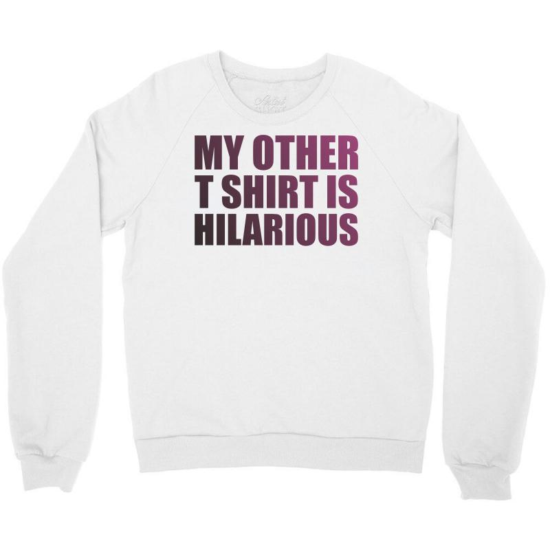a8f2712e Custom My Other T Shirt Is Hilarious Crewneck Sweatshirt By Mdk Art ...