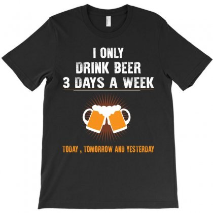 I Only Drink Beer 3 Days A Week Yesterday Today And Tomorrow T-shirt Designed By Rardesign