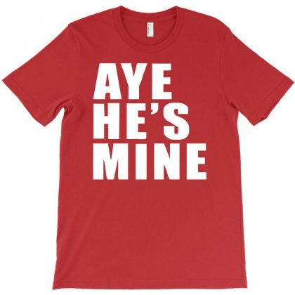Aye He's Mine Funny T-shirt Designed By Syarip