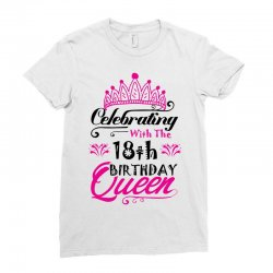 f7c14e7dd Custom Celebrating With The 18th Birthday Queen Ladies Fitted T ...