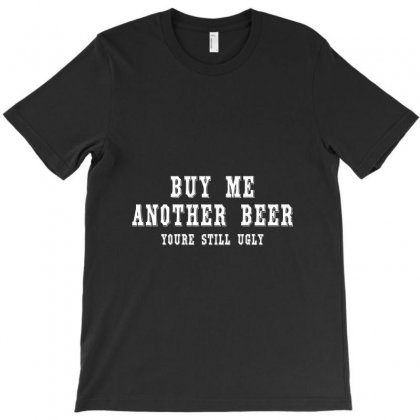Buy Me Another Beer Youre Still Ugly. T-shirt Designed By Irvandwi2