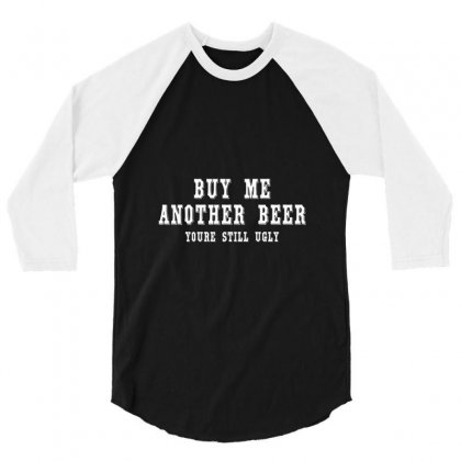 Buy Me Another Beer Youre Still Ugly. 3/4 Sleeve Shirt Designed By Irvandwi2