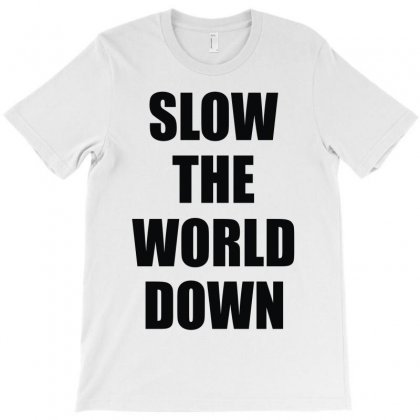 Slow The World Down T-shirt Designed By Denz