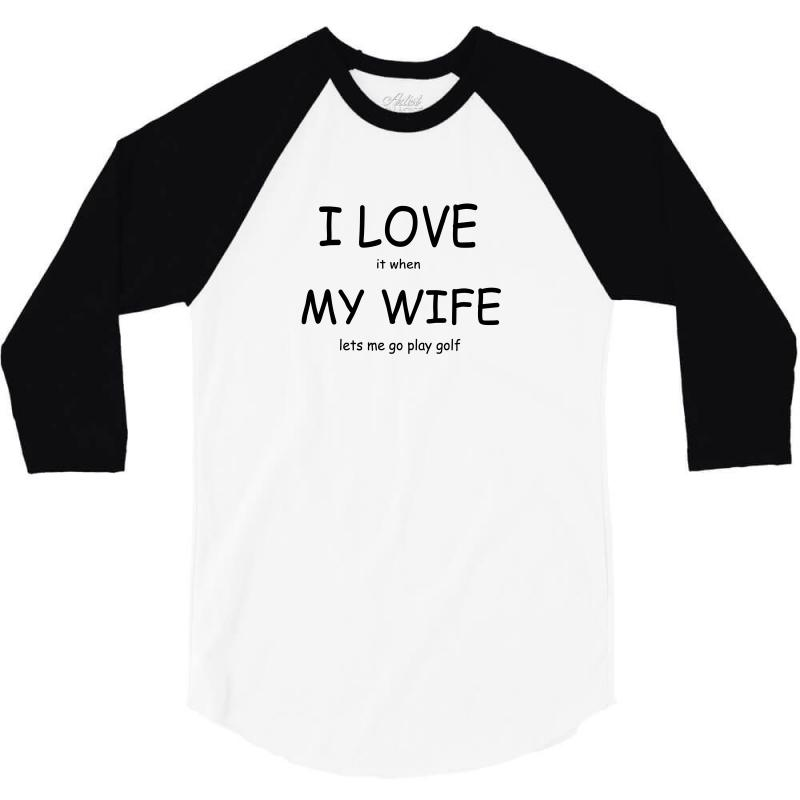 e873de58 Custom I Love It When My Wife Lets Me Go Play Golf 3/4 Sleeve Shirt ...