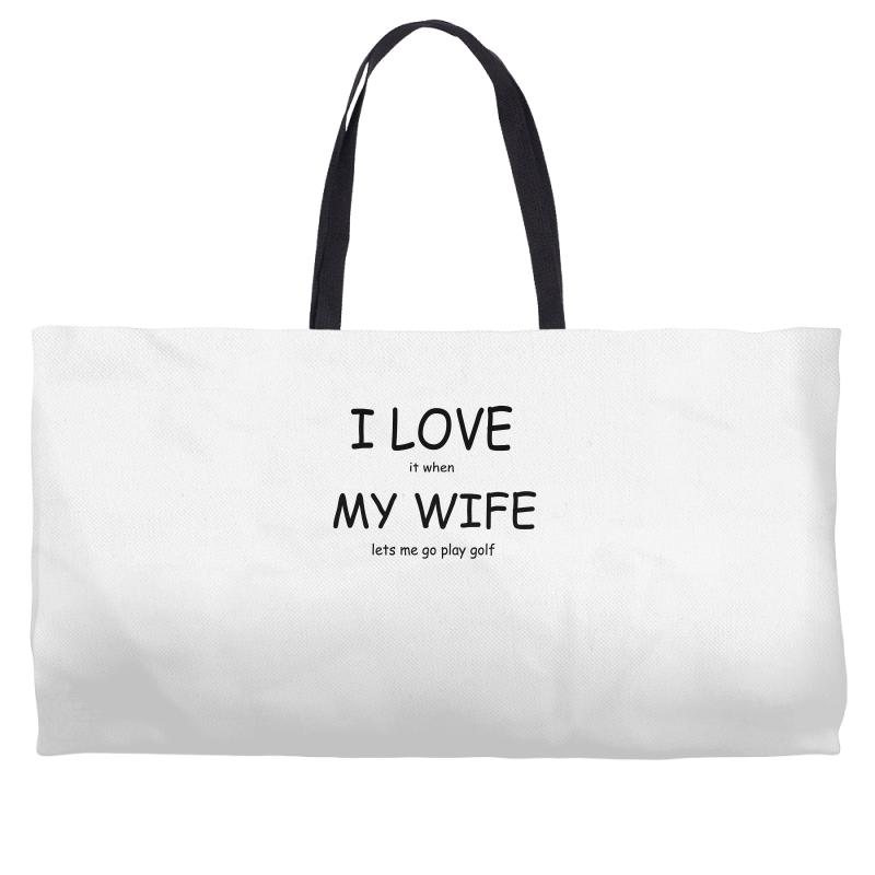 7f821a41749575 Custom I Love It When My Wife Lets Me Go Play Golf Weekender Totes ...