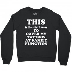 the shirt i wear to cover my tattoos, family dark Crewneck Sweatshirt | Artistshot