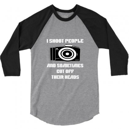 I Shoot People And Sometimes Cut Off Their Heads 3/4 Sleeve Shirt Designed By Rendratedjo