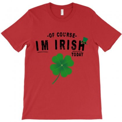 Of Course I'm Irish Today T-shirt Designed By Rardesign