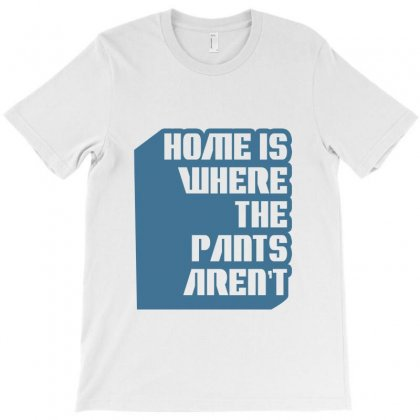 Home Is Where The Pants Aren't T-shirt Designed By Wisnuta1979