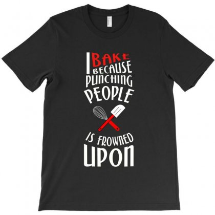 I Bake Because Punching People Is Frowned Upon T-shirt Designed By Wisnuta1979
