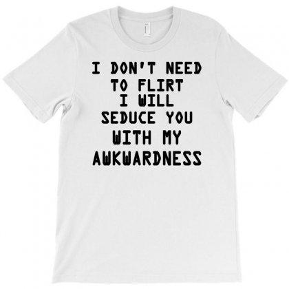 I Don T Need To Flirt T-shirt Designed By Wisnuta1979