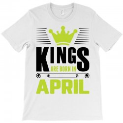 Kings Are Born In April T-Shirt | Artistshot