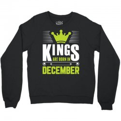 Kings Are Born In December Crewneck Sweatshirt | Artistshot