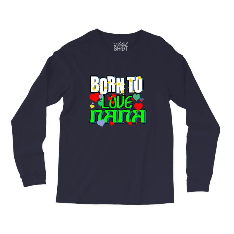 Born To Love My Nana Long Sleeve Shirts | Artistshot