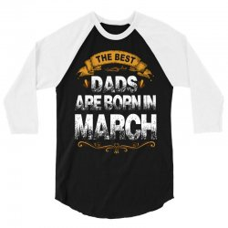 the best dads are born in march 3/4 Sleeve Shirt | Artistshot