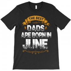 The Best Dads Are Born In June T-Shirt | Artistshot