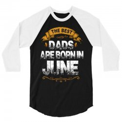 The Best Dads Are Born In June 3/4 Sleeve Shirt | Artistshot