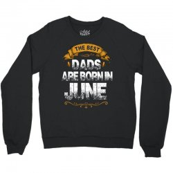 The Best Dads Are Born In June Crewneck Sweatshirt | Artistshot