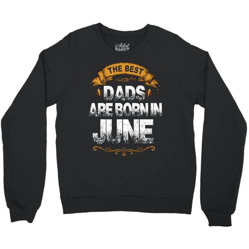The Best Dads Are Born In June Crewneck Sweatshirt | Artistshot