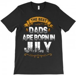 The Best Dads Are Born In July T-Shirt | Artistshot