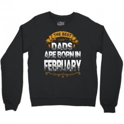 The Best Dads Are Born In February Crewneck Sweatshirt | Artistshot