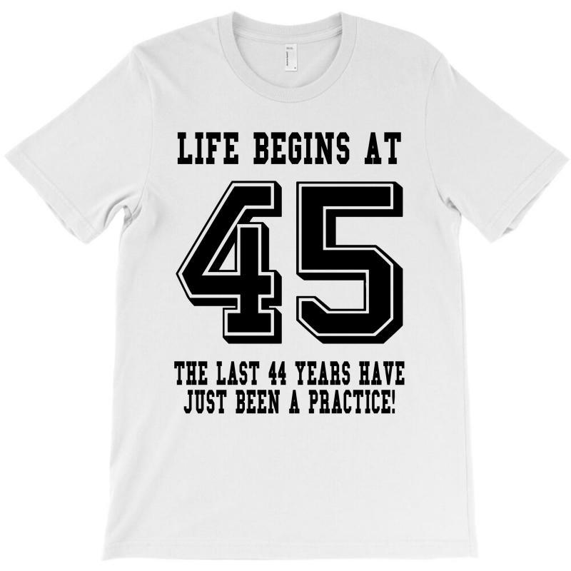 45th Birthday Life Begins At 45 T Shirt