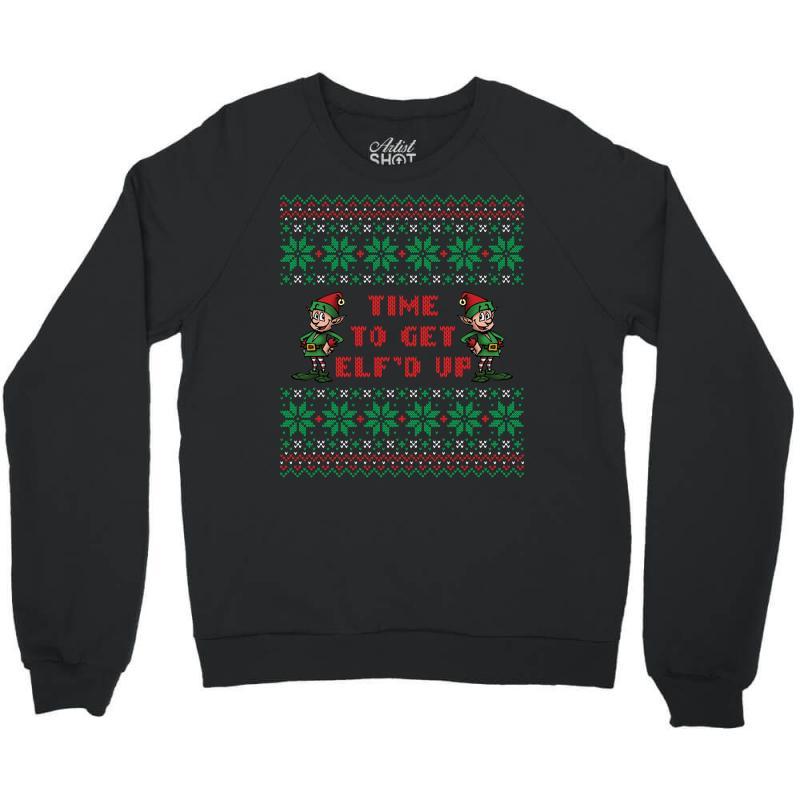 Time To Get Elfed Up Crewneck Sweatshirt   Artistshot