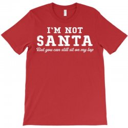 I'm Not Santa But You Can Sit on My Lap T-Shirt | Artistshot