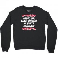 either you like bacon or you're wrong Crewneck Sweatshirt | Artistshot