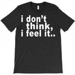i don't thing i feel it T-Shirt | Artistshot
