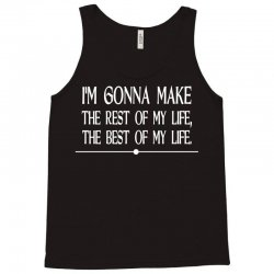 i m gonna make the rest of my life the best of my life Tank Top | Artistshot