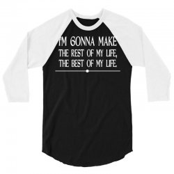 i m gonna make the rest of my life the best of my life 3/4 Sleeve Shirt | Artistshot