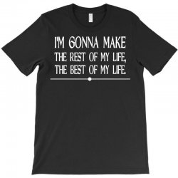 i m gonna make the rest of my life the best of my life T-Shirt | Artistshot