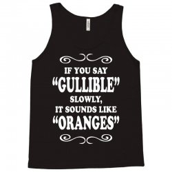 if you say gullible slowly it sounds like oranges Tank Top | Artistshot