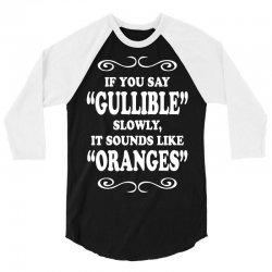 if you say gullible slowly it sounds like oranges 3/4 Sleeve Shirt | Artistshot