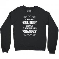 if you say gullible slowly it sounds like oranges Crewneck Sweatshirt | Artistshot