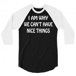 i am why we can't have nice things 3/4 Sleeve Shirt | Artistshot