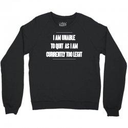 i am unable to quit as i am currently too legit Crewneck Sweatshirt | Artistshot