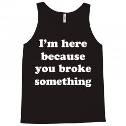 i'm here because you broke something Tank Top | Artistshot