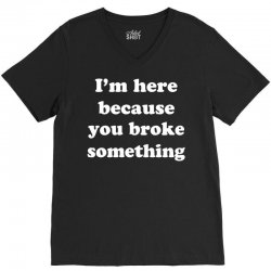 i'm here because you broke something V-Neck Tee | Artistshot