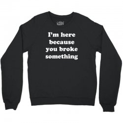 i'm here because you broke something Crewneck Sweatshirt | Artistshot
